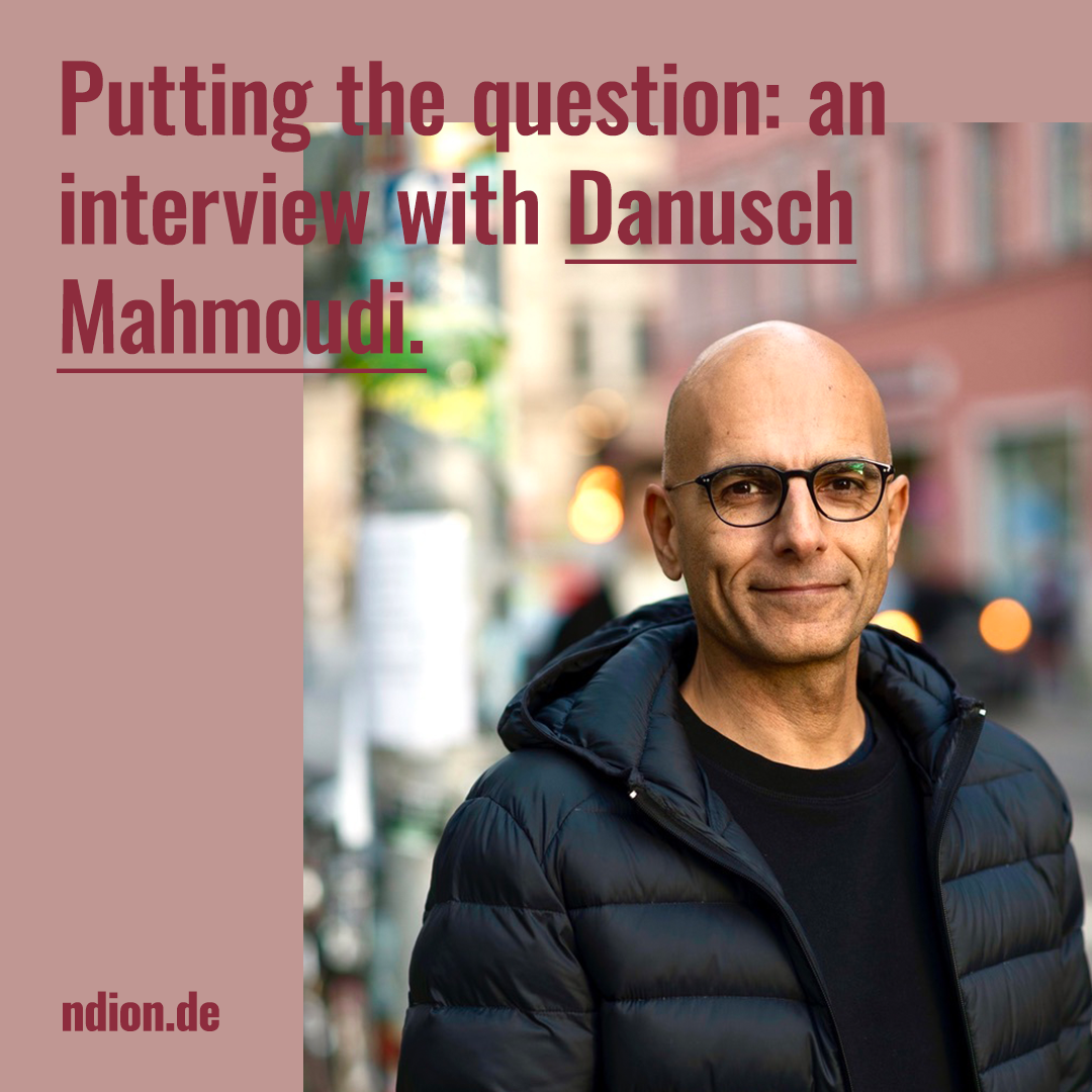 Putting the question: an interview with Danusch Mahmoudi